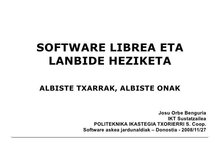 SOFTWARE LIBREA ETA LANBIDE HEZIKETA ALBISTE TXARRAK, ALBISTE ONAK Josu Orbe Benguria IKT Sustatzailea POLITEKNIKA IKASTEG...