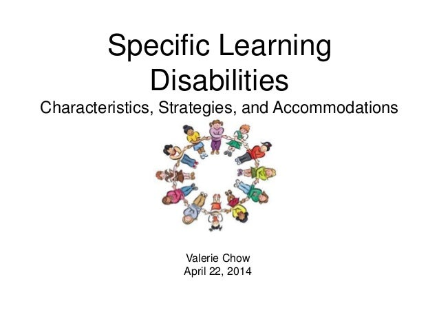 Specific Learning Disabilities Characteristics, Strategies, and Accommodations Valerie Chow April 22, 2014