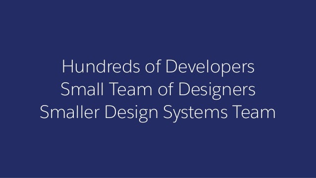 Hundreds of Developers Small Team of Designers Smaller Design Systems Team