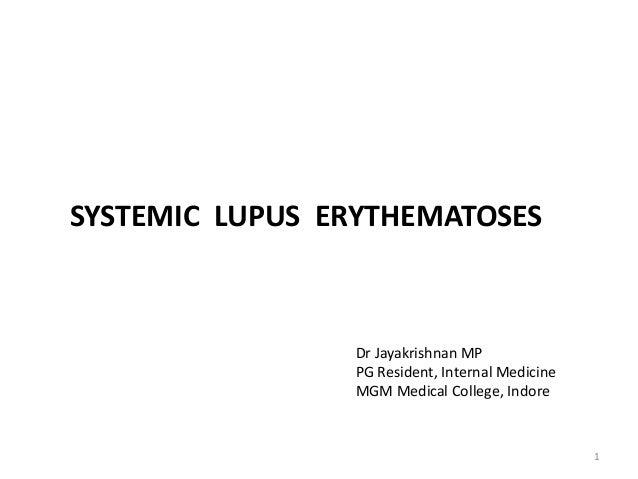 SYSTEMIC LUPUS ERYTHEMATOSES 1 Dr Jayakrishnan MP PG Resident, Internal Medicine MGM Medical College, Indore