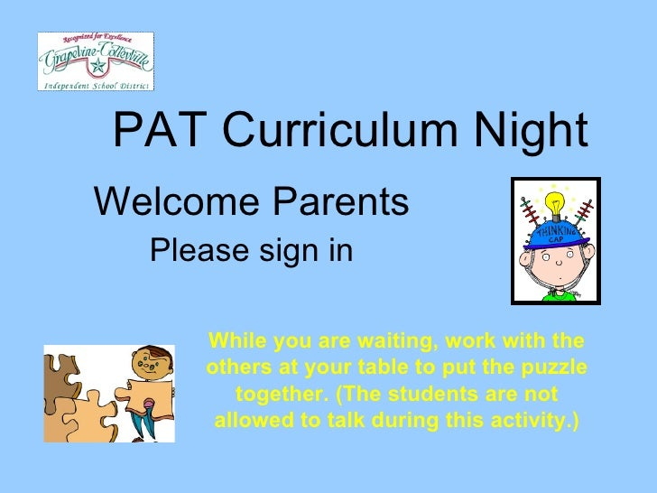 PAT Curriculum Night Welcome Parents Please sign in While you are waiting, work with the others at your table to put the p...