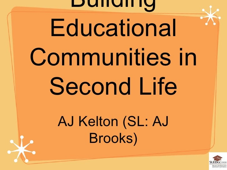 Building Educational Communities in Second Life <ul><li>AJ Kelton (SL: AJ Brooks) </li></ul>
