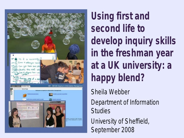 Using first and second life to develop inquiry skills in the freshman year at a UK university: a happy blend? Sheila Webbe...