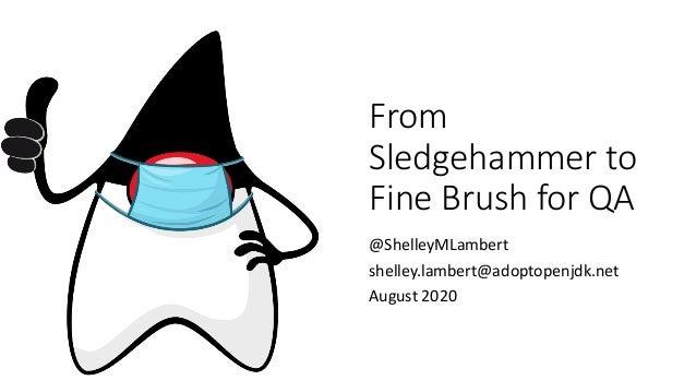 From Sledgehammer to Fine Brush for QA @ShelleyMLambert shelley.lambert@adoptopenjdk.net August 2020
