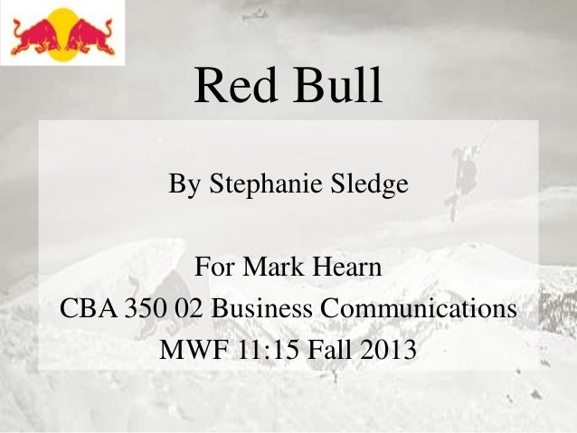 Red Bull By Stephanie Sledge  For Mark Hearn CBA 350 02 Business Communications MWF 11:15 Fall 2013