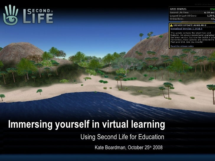 Immersing yourself in virtual learning Using Second Life for Education Kate Boardman, October 25 th  2008