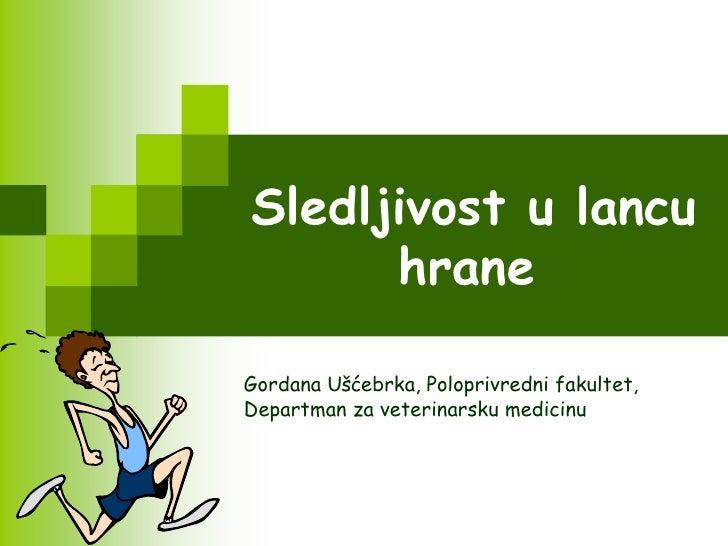 Sledljivost u lancu      hraneGordana Ušćebrka, Poloprivredni fakultet,Departman za veterinarsku medicinu