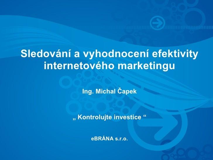 """Sledování a vyhodnocení efektivity     internetového marketingu              Ing. Michal Čapek            """" Kontrolujte in..."""
