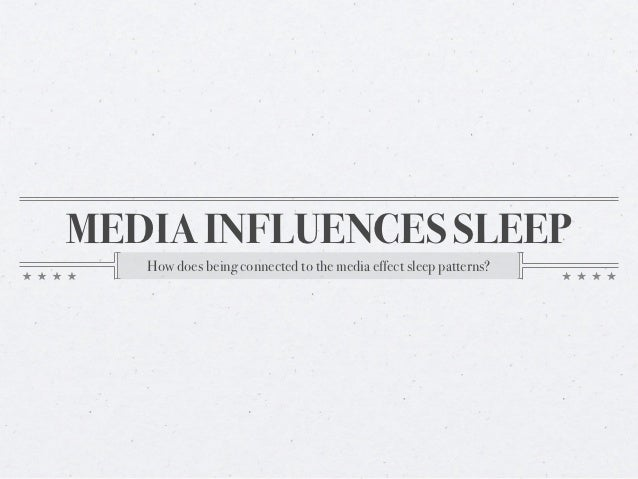 MEDIA INFLUENCES SLEEP   How does being connected to the media effect sleep patterns?