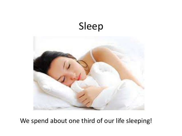 Sleep We spend about one third of our life sleeping!