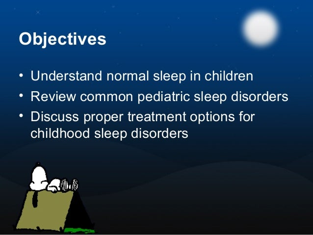 Objectives • Understand normal sleep in children • Review common pediatric sleep disorders • Discuss proper treatment opti...