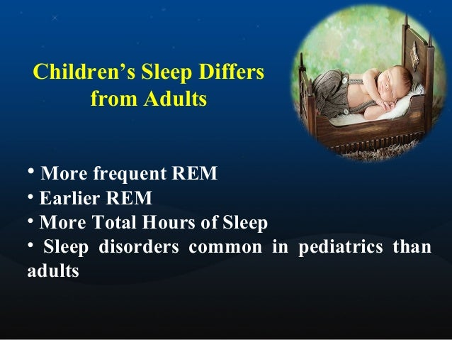 Children's Sleep Differs from Adults • More frequent REM • Earlier REM • More Total Hours of Sleep • Sleep disorders commo...