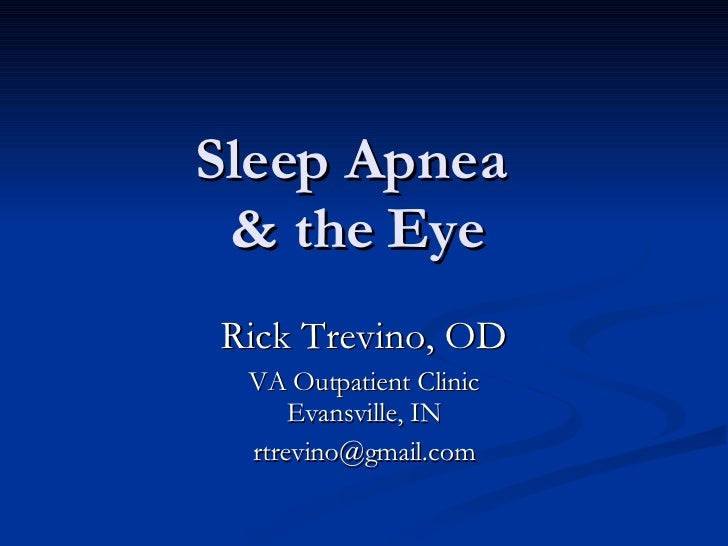 Sleep Apnea  & the Eye Rick Trevino, OD VA Outpatient Clinic Evansville, IN [email_address]