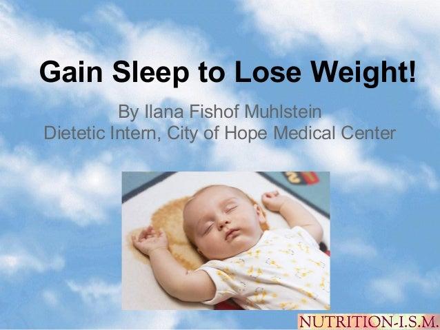Gain Sleep to Lose Weight!          By Ilana Fishof MuhlsteinDietetic Intern, City of Hope Medical Center