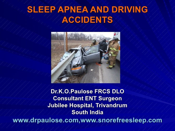SLEEP APNEA AND DRIVING          ACCIDENTS          Dr.K.O.Paulose FRCS DLO           Consultant ENT Surgeon         Jubil...