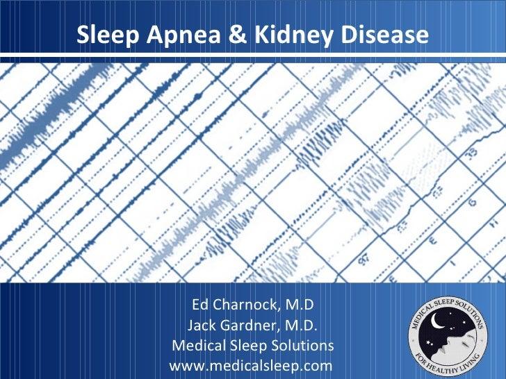Sleep Apnea & Kidney Disease Ed Charnock, M.D Jack Gardner, M.D. Medical Sleep Solutions www.medicalsleep.com
