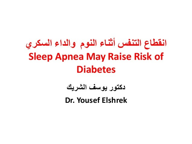 ٘‫انسكش‬ ‫ٔانذاء‬ ‫انُٕو‬ ‫أثُبء‬ ‫انخُفس‬ ‫اَقطبع‬ Sleep Apnea May Raise Risk of Diabetes ‫الشرٌك‬ ‫ٌوسف‬ ‫دكتور‬ Dr. You...