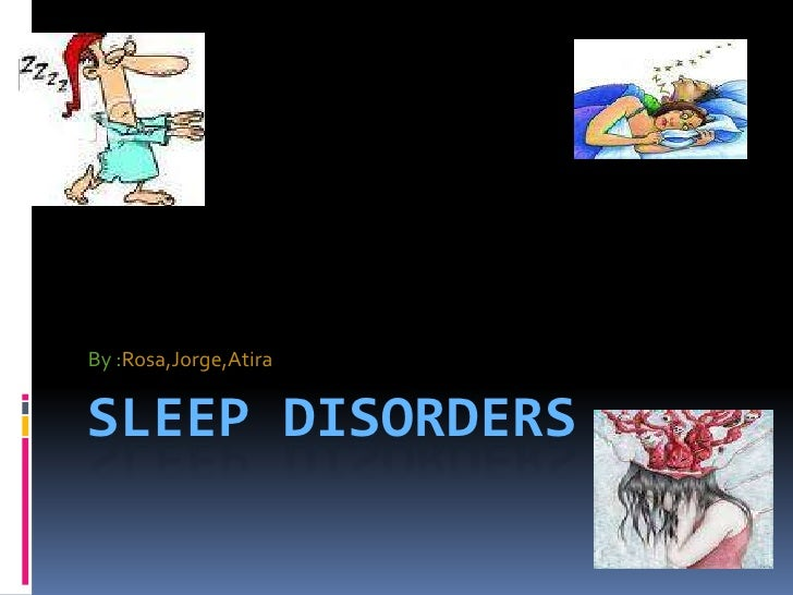 Sleep Disorders<br />By :Rosa,Jorge,Atira<br />