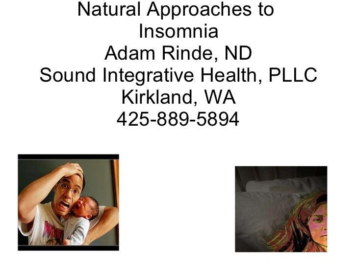 Natural Approaches to  Insomnia Adam Rinde, ND Sound Integrative Health, PLLC Kirkland, WA 425-889-5894