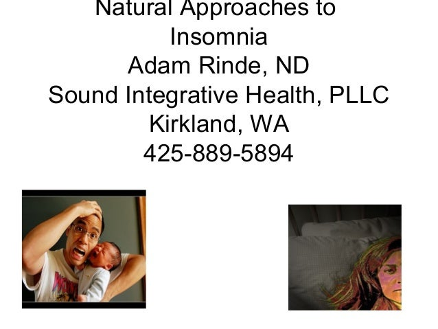 Natural Approaches to Insomnia Adam Rinde, ND Sound Integrative Health, PLLC Kirkland, WA 425-889-5894