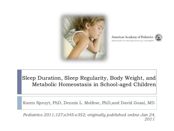 Sleep Duration, Sleep Regularity, Body Weight, and    Metabolic Homeostasis in School-aged ChildrenKaren Spruyt, PhD, Denn...