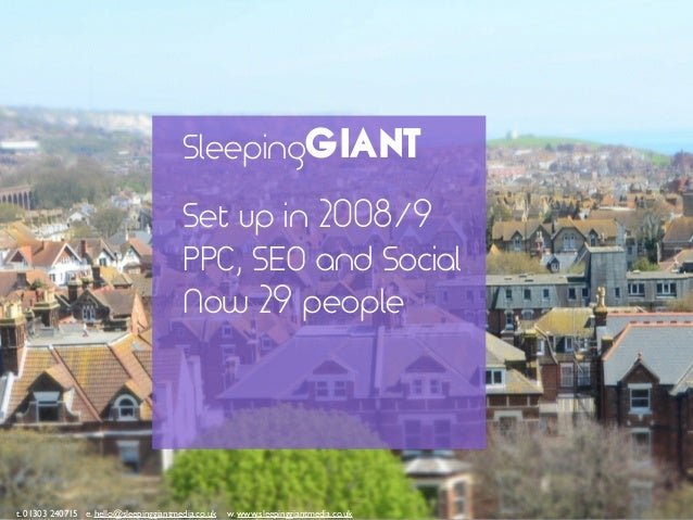Set up in 2008/9 PPC, SEO and Social Now 29 people t. 01303 240715 e. hello@sleepinggiantmedia.co.uk w. www.sleepinggiantm...