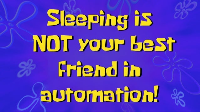 Sleeping is your best friend in automation! NOT