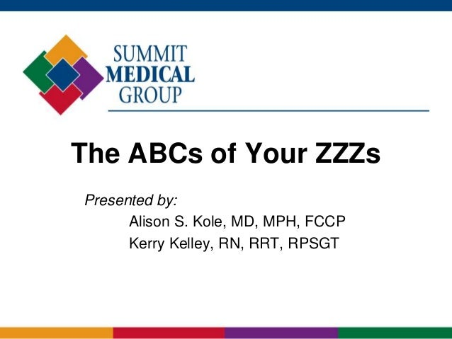 The ABCs of Your ZZZs Presented by: Alison S. Kole, MD, MPH, FCCP Kerry Kelley, RN, RRT, RPSGT