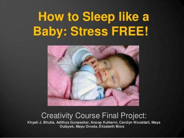 How to Sleep like a   Baby: Stress FREE!       Creativity Course Final Project:Khyati J. Bhulla, Adithya Gunasekar, Anoop ...