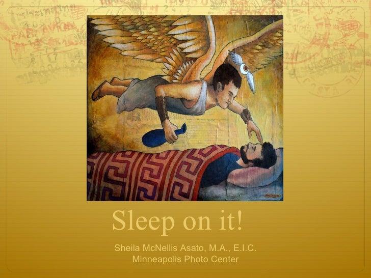 Sleep on it! Sheila McNellis Asato, M.A., E.I.C. Minneapolis Photo Center