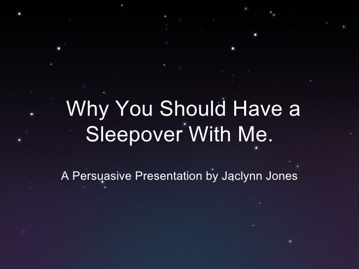 Why You Should Have a Sleepover With Me. A Persuasive Presentation by Jaclynn Jones