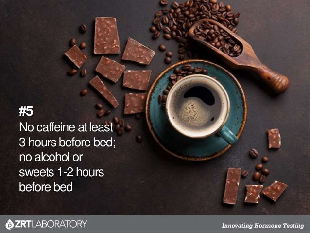 #5 No caffeine at least 3 hours before bed; no alcohol or sweets 1-2 hours before bed