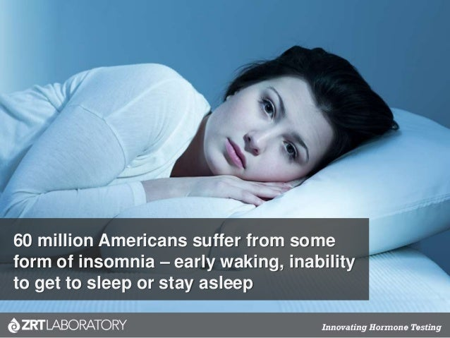 60 million Americans suffer from some form of insomnia – early waking, inability to get to sleep or stay asleep