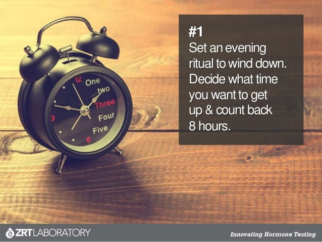 #1 Set an evening ritual to wind down. Decide what time you want to get up & count back 8 hours.
