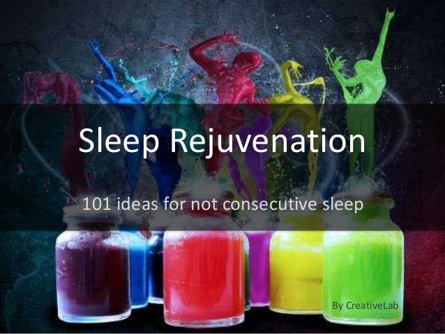 Sleep Rejuvenation101 ideas for not consecutive sleep                               By CreativeLab
