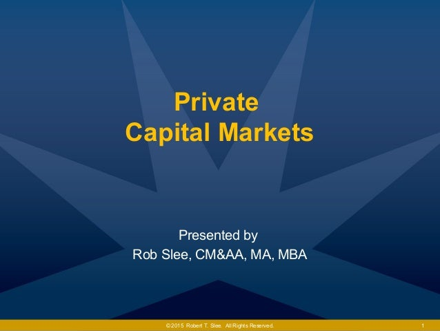 Private Capital Markets Presented by Rob Slee, CM&AA, MA, MBA © 2015 Robert T. Slee. All Rights Reserved. 1