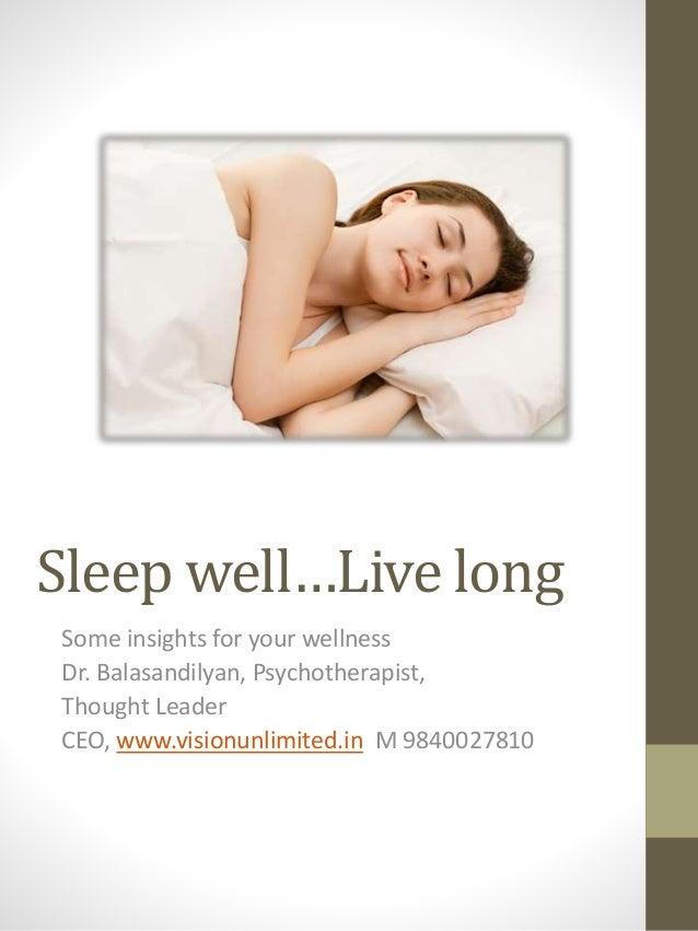 Sleep well…Live long Some insights for your wellness Dr. Balasandilyan, Psychotherapist, Thought Leader CEO, www.visionunl...