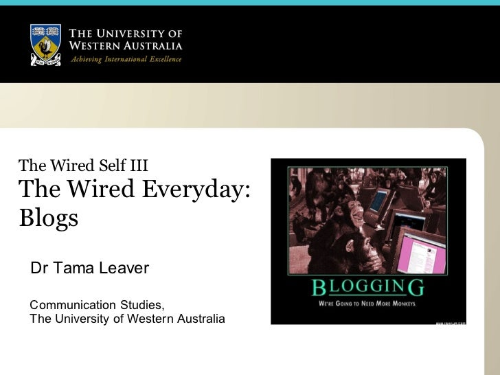 The Wired Self III The Wired Everyday:  Blogs Dr Tama Leaver Communication Studies,  The University of Western Australia