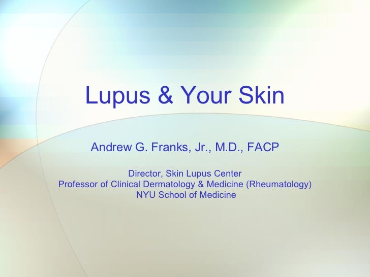 Lupus & Your Skin Andrew G. Franks, Jr., M.D., FACP Director, Skin Lupus Center Professor of Clinical Dermatology & Medici...