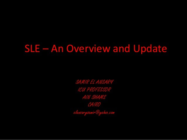 SLE – An Overview and Update SAMIR EL ANSARY ICU PROFESSOR AIN SHAMS CAIRO elansarysamir@yahoo.com