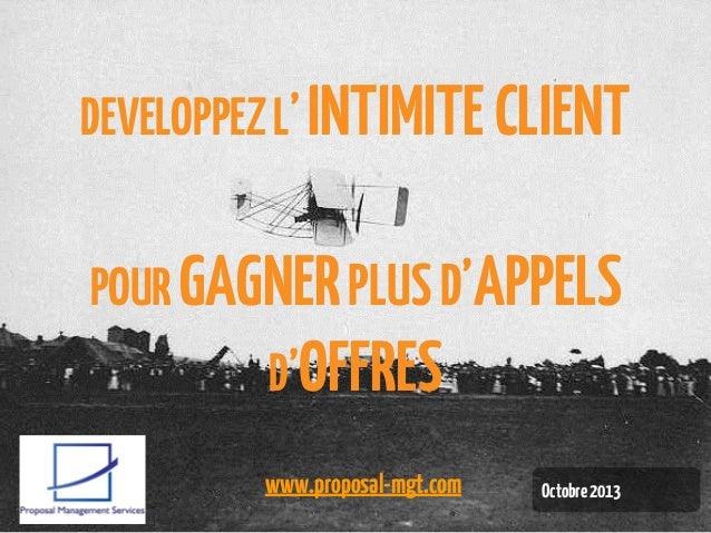 DEVELOPPEZ L' INTIMITE CLIENT  POUR GAGNER PLUS D'APPELS D'OFFRES www.proposal-mgt.com  Octobre 2013