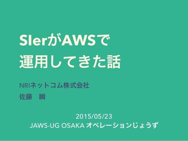 SIerがAWSで 運用してきた話 NRIネットコム株式会社 佐藤瞬 2015/05/23 JAWS-UG OSAKA オペレーションじょうず