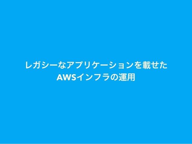 レガシーなアプリケーションを載せた AWSインフラの運用