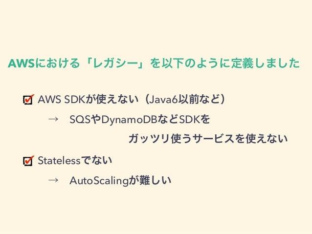 AWS SDKが使えない(Java6以前など) →SQSやDynamoDBなどSDKを  ガッツリ使うサービスを使えない Statelessでない →AutoScalingが難しい AWSにおける「レガシー」を以下のように定...
