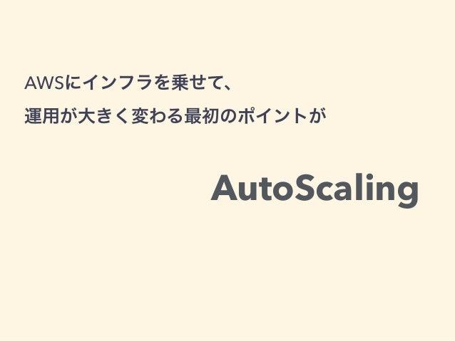 AWSにインフラを乗せて、 運用が大きく変わる最初のポイントが AutoScaling