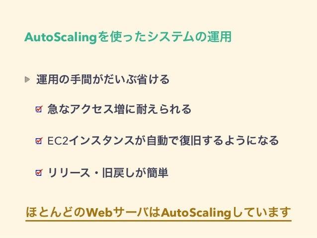 AutoScalingを使ったシステムの運用 運用の手間がだいぶ省ける 急なアクセス増に耐えられる EC2インスタンスが自動で復旧するようになる リリース・旧戻しが簡単 ほとんどのWebサーバはAutoScalingしています
