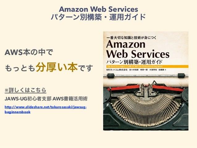 Amazon Web Services パターン別構築・運用ガイド AWS本の中で もっとも分厚い本です ※詳しくはこちら JAWS-UG初心者支部 AWS書籍活用術 http://www.slideshare.net/takurosasaki...