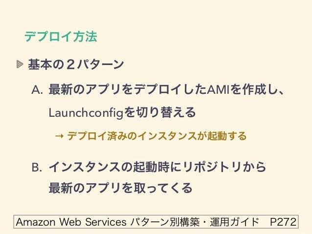 デプロイ方法 基本の2パターン A. 最新のアプリをデプロイしたAMIを作成し、 Launchconfigを切り替える → デプロイ済みのインスタンスが起動する B. インスタンスの起動時にリポジトリから 最新のアプリを取ってくる Amazo...
