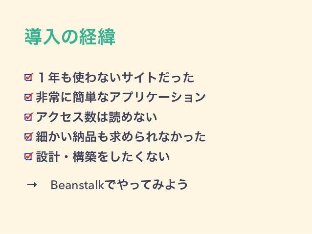 導入の経緯 1年も使わないサイトだった 非常に簡単なアプリケーション アクセス数は読めない 細かい納品も求められなかった 設計・構築をしたくない →Beanstalkでやってみよう→Beanstalkでやってみよう