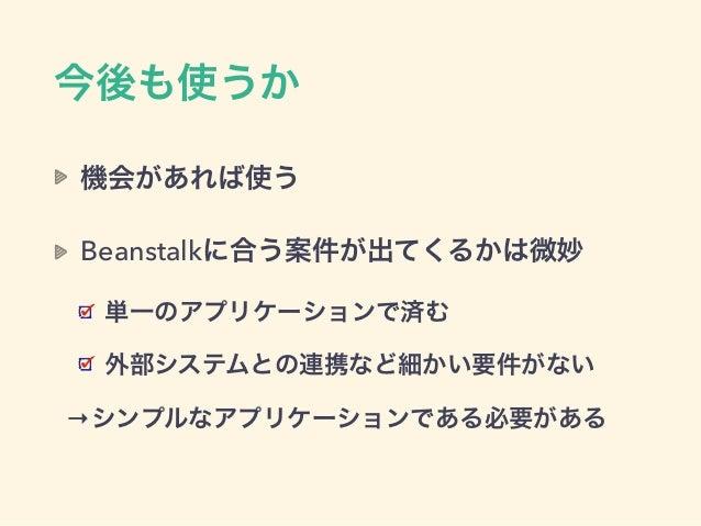 今後も使うか 機会があれば使う Beanstalkに合う案件が出てくるかは微妙 単一のアプリケーションで済む 外部システムとの連携など細かい要件がない →シンプルなアプリケーションである必要がある